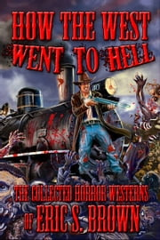 How The West Went To Hell: The Collected Horror Westerns of Eric S. Brown ebook by Eric S. Brown