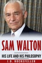 Sam Walton - His Life and His Philosophy ebook by J.D. Rockefeller