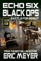 Echo Six: Black Ops 6 - Battle for Beirut ebook by Eric Meyer