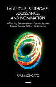 Lalangue, Sinthome, Jouissance, and Nomination - A Reading Companion and Commentary on Lacan's Seminar XXIII on the Sinthome ebook by Raul Moncayo