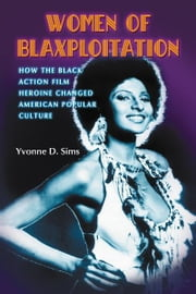 Women of Blaxploitation: How the Black Action Film Heroine Changed American Popular Culture ebook by Yvonne D. Sims