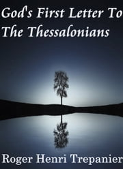 God's First Letter To The Thessalonians ebook by Roger Henri Trepanier