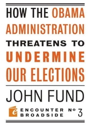 How the Obama Administration Threatens to Undermine Our Elections ebook by John Fund