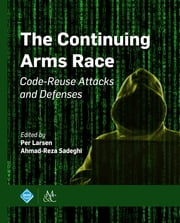 The Continuing Arms Race - Code-Reuse Attacks and Defenses ebook by Per Larsen, Ahmad-Reza Sadeghi