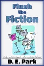 Flush the Fiction - Collected short stories of speculative fiction ebook by D. E. Park