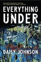 Everything Under - A Novel ebook by Daisy Johnson