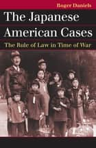 The Japanese American Cases - The Rule of Law in Time of War ebook by Roger Daniels