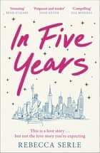 In Five Years - The most heartbreaking novel you'll read this year! ebook by Rebecca Serle