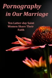 Pornography in Our Marriage: Ten Latter-day Saint Women Share Their Faith ebook by Ten LDS Women Share Their Faith