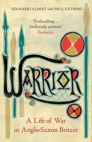 Warrior - A Life of War in Anglo-Saxon Britain ebook by Edoardo Albert, Paul Gething