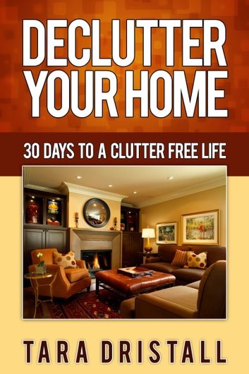 Declutter Your Home: 30 Days to a Clutter Free Life ebook by Tara Dristall