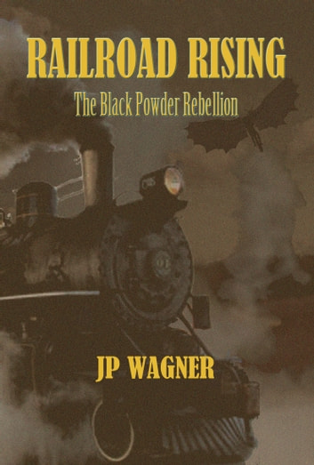 Railroad Rising - The Black Powder Rebellion ebook by JP Wagner