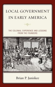 Local Government in Early America - The Colonial Experience and Lessons from the Founders ebook by Brian P. Janiskee