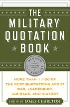 The Military Quotation Book - More than 1,100 of the Best Quotations About War, Leadership, Courage, Victory, and Defeat ebook by James Charlton