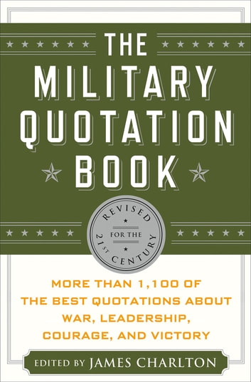 The Military Quotation Book - More than 1,100 of the Best Quotations About War, Leadership, Courage, Victory, and Defeat ebook by