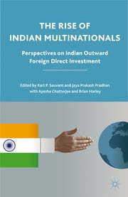 The Rise of Indian Multinationals - Perspectives on Indian Outward Foreign Direct Investment ebook by Karl P. Sauvant,Jaya Prakash Pradhan,Ayesha Chatterjee,Brian Harley