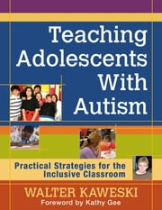 Teaching Adolescents With Autism - Practical Strategies for the Inclusive Classroom ebook by Walter G. Kaweski