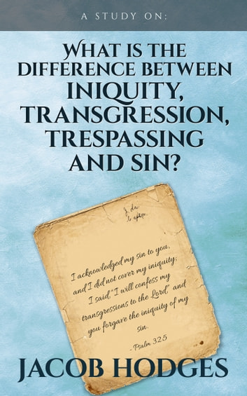 What is the difference between iniquity, transgression, trespassing and sin? eBook by Jacob Hodges