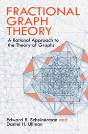Fractional Graph Theory - A Rational Approach to the Theory of Graphs ebook by Prof. Edward R. Scheinerman,Daniel H. Ullman