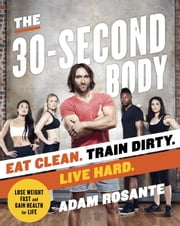 The 30-Second Body - Eat Clean. Train Dirty. Live Hard. ebook by Adam Rosante