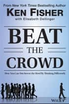 Beat the Crowd - How You Can Out-Invest the Herd by Thinking Differently ebook by Kenneth L. Fisher, Elisabeth Dellinger