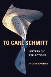 To Carl Schmitt - Letters and Reflections ebook by Jacob Taubes,Michael Grimshaw,Keith Tribe