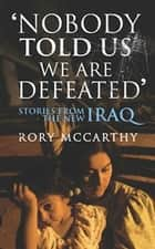 Nobody Told Us We Are Defeated - Stories from the new Iraq ebook by Rory McCarthy