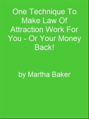 One Technique To Make Law Of Attraction Work For You - Or Your Money Back! ebook by Editorial Team Of MPowerUniversity.com