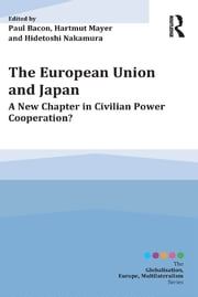The European Union and Japan - A New Chapter in Civilian Power Cooperation? ebook by Paul Bacon,Hartmut Mayer