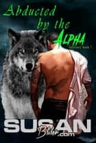 Abducted by the Alpha ebook by Susan A Bliler