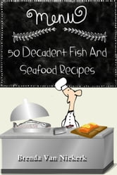 50 Decadent Fish And Seafood Recipes ebook by Brenda Van Niekerk