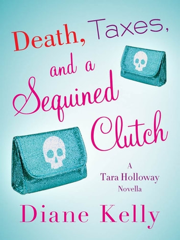 Death, Taxes, and a Sequined Clutch - A Tara Holloway Novella ebook by Diane Kelly