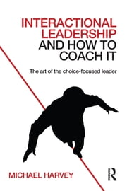 Interactional Leadership and How to Coach It - The art of the choice-focused leader ebook by Michael Harvey