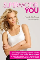 Supermodel YOU - Shockingly Healthy Insider Tips to Bring Out Your Inner Supermodel ebook by Sarah DeAnna