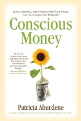Conscious Money - Living, Creating, and Investing with Your Values for a Sustainable New Prosperity ebook by Patricia Aburdene