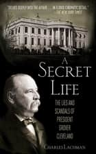 A Secret Life - The Lies and Scandals of President Grover Cleveland ebook by Charles Lachman