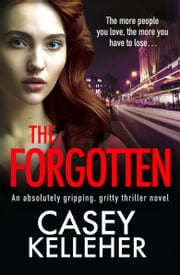 The Forgotten - An absolutely gripping, gritty thriller novel ebook by Casey Kelleher