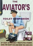The Aviator's Toilet Companion - At least twenty precisely true flying stories, some for short sits, and some for long sits. ebook by