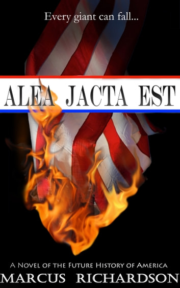 Alea Jacta Est - A Novel of the Future History of America ebook by Marcus Richardson