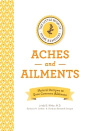 The Little Book of Home Remedies: Aches and Ailments - Natural Recipes to Ease Common Ailments ebook by Linda B. White,Barbara Seeber,Barbara Brownell Grogan