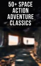 50+ Space Action Adventure Classics - Intergalactic Wars, Alien Attacks & Sci-Fi Novels: The War of the Worlds, The Planet of Peril, From the Earth to the Moon, Across the Zodiac, A Martian Odyssey, Off on a Comet, The Brick Moon eBook by H. G. Wells, Stanley G. Weinbaum, Jules Verne,...