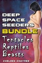 Deep Space Seeders Bundle (Tentacles, Reptiles, & Beasts) - The Complete Collection ebook by Chelsea Chaynes