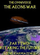 The Omniverse The Aeons War Part Two Retaking the Future ebook by Steve Karmazenuk