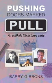 Pushing doors marked pull - An unlikely life in three parts ebook by Barry Gibbons