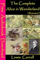 The Complete Alice in Wonderland [ Illustrated ] - [ Free Audiobooks Download ] ebook by Lewis Carroll