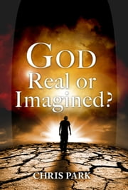 God – Real or Imagined? ebook by Chris Park