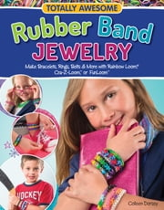 Totally Awesome Rubber Band Jewelry - Make Bracelets, Rings, Belts & More with Rainbow Loom(R), Cra-Z-Loom(TM), or FunLoom(TM) ebook by Colleen Dorsey