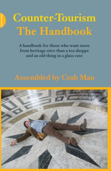 Counter-Tourism: The Handbook - A handbook for those who want more from heritage sites than a tea shoppe and an old thing in a glass case ebook by Phil Smith