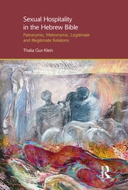 Sexual Hospitality in the Hebrew Bible - Patronymic, Metronymic, Legitimate and Illegitimate Relations ebook by Thalia Gur-Klein
