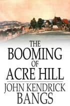 The Booming of Acre Hill - And Other Reminiscences of Urban and Suburban Life ebook by John Kendrick Bangs